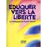 Eduquer vers la liberté - La pédagogie de Rudolf Steiner dans le mouvement international des ecoles Waldorf