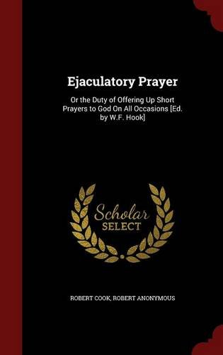 Ejaculatory Prayer: Or the Duty of Offering Up Short Prayers to God On All Occasions [Ed. by W.F. Hook]