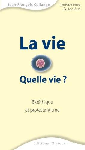 La vie : Quelle vie ? Bioéthique et protestantisme par Jean-François Collange