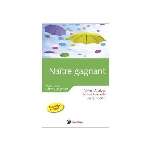 Naître gagnant - 2ème édition - Vivre l'Analyse Transactionnelle au quotidien de Muriel James,Dorothy Jongeward,PEARSON EDUCATION ( 10 avril 2013 )
