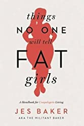 { Things No One Will Tell Fat Girls: A Handbook for Unapologetic Living } By Baker, Jes ( Author ) 10-2015 [ Paperback ]