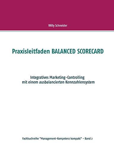 "Praxisleitfaden BALANCED SCORECARD: Integratives Marketing-Controlling mit einem ausbalancierten Kennzahlensystem (Fachbuchreihe ""Management-Kompetenz kompakt"")"
