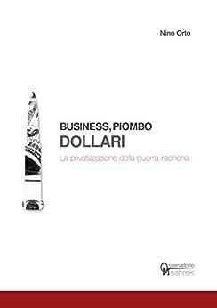 Business, Piombo, Dollari: La privatizzazione della guerra irachena di [Orto, Nino]