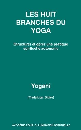 LES HUIT BRANCHES DU YOGA - Structurer et gérer une pratique spirituelle autonome
