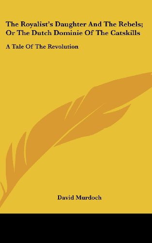 The Royalist's Daughter and the Rebels; Or the Dutch Dominie of the Catskills: A Tale of the Revolution
