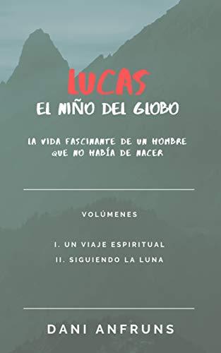 LUCAS: EL NIÑO DEL GLOBO: La vida fascinante de un hombre que no había de nacer (Spanish Edition)