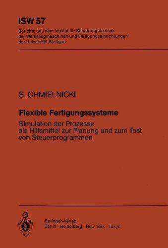Flexible Fertigungssysteme: Simulation der Prozesse als Hilfsmittel zur Planung und Zum Test von Steuerprogrammen (ISW Forschung und Praxis, Band 57)