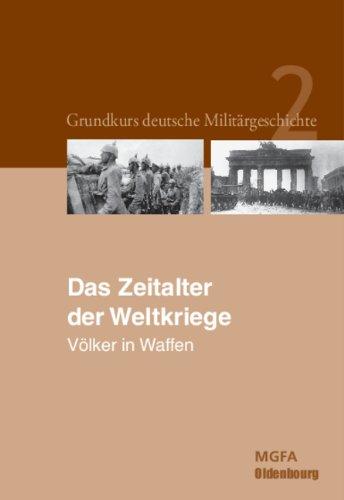 Grundkurs deutsche Militärgeschichte: Grundkurs deutsche Militärgeschichte 2. Das Zeitalter der Weltkriege 1914 und 1945: Völker in Waffen: Bd. 2