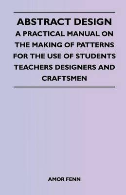 [Abstract Design - A Practical Manual on the Making of Patterns for the Use of Students Teachers Designers and Craftsmen] (By: Amor Fenn) [published: April, 2011]