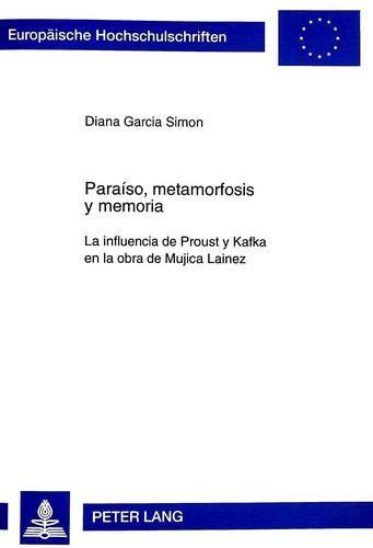 Paraiso, Metamorfosis y Memoria: La Influencia de Proust y Kafka En La Obra de Mujica Lainez (Europaische Hochschulschriften. Reihe XXIV, Ibero-Romanische) por Diana Garcia Simon
