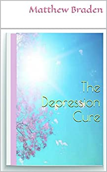 DEPRESSION: The Depression Cure: How To Beat Depression Without Drugs And Live A Depression Free Life Naturally (Overcoming Depression) (depression relief, mood disorders) by [Braden, Matthew]