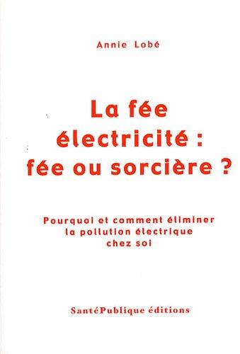 La fée électricité : fée ou sorcière ? : Pourquoi et comment éliminer la pollution électrique chez soi