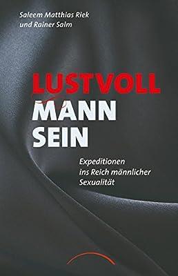 Lustvoll Mann sein: Expeditionen ins Reich männlicher Sexualität