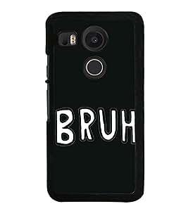 Bruh 2D Hard Polycarbonate Designer Back Case Cover for LG Nexus 5X :: LG Google Nexus 5X New
