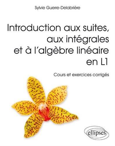 Introduction aux Suites aux Intégrales et à l'Algèbre Linéaire en L1 Cours et Exercices Corrigés par Sylvie Guerre-Delabriere