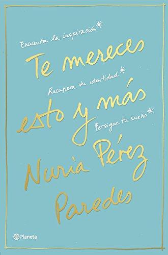 Te mereces esto y más: Encuentra la inspiración. Recupera tu identidad. Persigue tu sueño (Prácticos) por Nuria Pérez Paredes