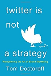 Twitter is Not a Strategy: Rediscovering the Art of Brand Marketing by Tom Doctoroff (2014-11-11)