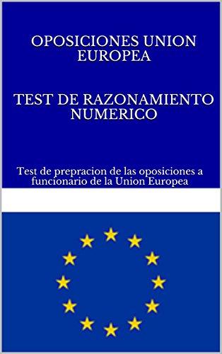 TEST DE RAZONAMIENTO NUMERICO. OPOSICIONES UNION EUROPEA: Test de prepracion de las oposiciones a funcionario de la Union Europea (TEST OPOSICIONES A FUNCIONARIO DE LA UNION EUROPEA nº 2) por M. Prego