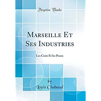 Marseille Et Ses Industries: Les Cuirs Et Les Peaux (Classic Reprint)