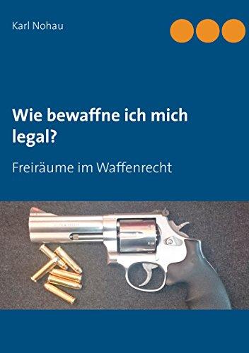 Wie bewaffne ich mich legal?: Freiräume im Waffenrecht