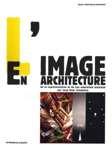 L'image En Architecture: De La Representation Et De Son Empreinte Utopique par Jean-Paul Jungmann