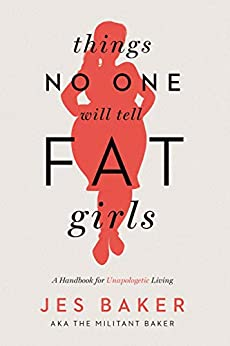 Things No One Will Tell Fat Girls: A Handbook for Unapologetic Living by [Baker, Jes]