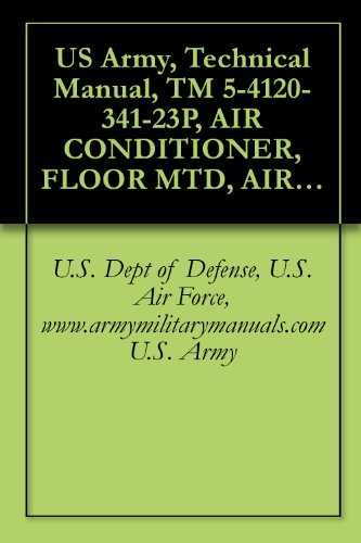 US Army, Technical Manual, TM 5-4120-341-23P, AIR CONDITIONER, FLOOR MTD, AIR COOLED, ELECTRIC DRIVEN, 3/4 HP, 60 CYCLE, SINGLE PHASE; 9,000 BTU/HR, (NSN ... military manuals (English Edition) -
