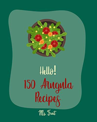 Hello! 150 Arugula Recipes: Best Arugula Cookbook Ever For Beginners [Book 1] (English Edition)