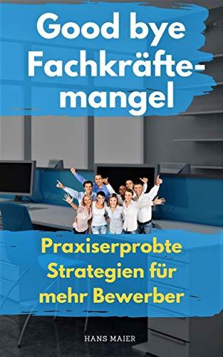 Good bye Fachkräftemangel: Praxiserprobte Strategien für mehr Bewerber