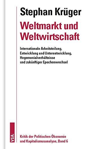 Weltmarkt und Weltwirtschaft: Internationale Arbeitsteilung, Entwicklung und Unterentwicklung, Hegemonialverhältnisse und zukünftiger Epochenwechsel ... Ökonomie und Kapitalismusanalyse, Band 6
