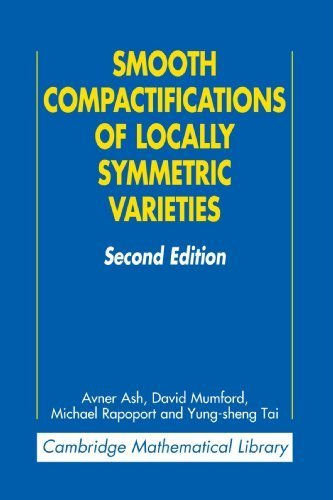 Smooth Compactifications of Locally Symmetric Varieties (Cambridge Mathematical Library) 2nd edition by Ash, Avner, Mumford, David, Rapoport, Michael, Tai, Yung-she (2010) Paperback