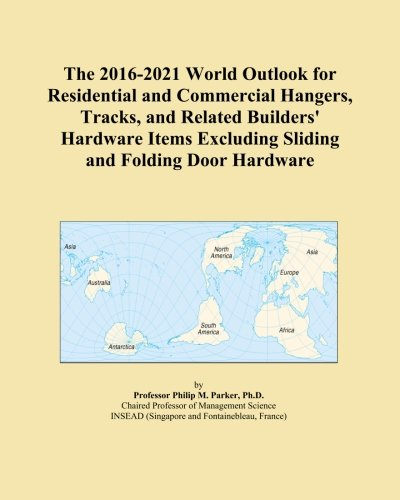 The 2016-2021 World Outlook for Residential and Commercial Hangers, Tracks, and Related Builders' Hardware Items Excluding Sliding and Folding Door Hardware