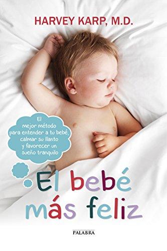El bebé más feliz: El mejor método para entender a tu bebé, calmar su llanto y favorecer un sueño tranquilo por Harvey Karp