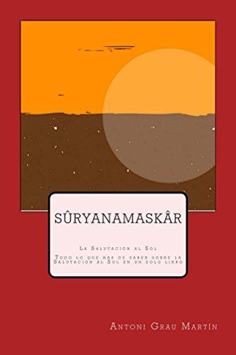 Suryanamaskar: Todo lo que necesitas saber sobre la Salutacion al Sol (Suryanamaskar) reunido en un solo libro por Antoni Grau Martin