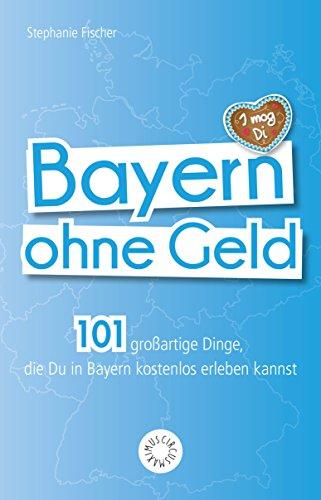 Bayern ohne Geld: 101 großartige Dinge, die Du in Bayern kostenlos ...