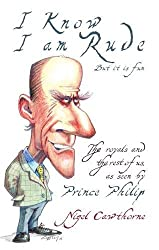 Prince Philip: I Know I am Rude, But It is Fun: The Royal Family and the World at Large - as Seen by Prince Philip