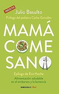 Mamá come sano: Alimentación saludable en el embarazo y la lactancia par Julio Basulto
