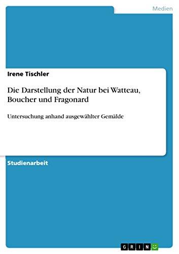 Die Darstellung der Natur bei Watteau, Boucher und Fragonard: Untersuchung anhand ausgewählter...
