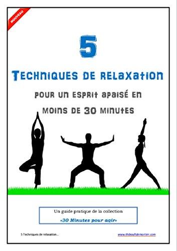 5 Techniques de relaxation efficaces: Pour un esprit apaisé en moins de 30 minutes (30 minutes pour agir t. 1)