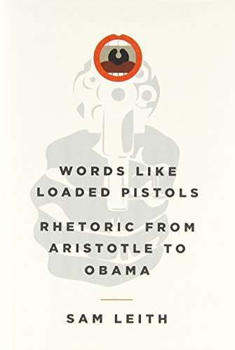 Words Like Loaded Pistols: Rhetoric from Aristotle to Obama by Sam Leith (2012-05-01)