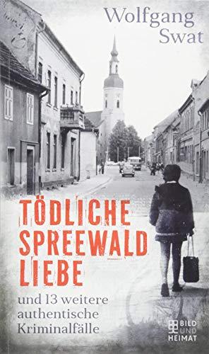 Tödliche Spreewald-Liebe: und 13 weitere authentische Kriminalfälle