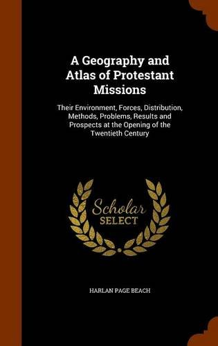 A Geography and Atlas of Protestant Missions: Their Environment, Forces, Distribution, Methods, Problems, Results and Prospects at the Opening of the Twentieth Century
