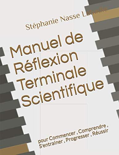 Manuel de Réflexion Terminale Scientifique: pour Commencer , Comprendre , S'entrainer , Progresser , Réussir par Stéphanie Nasse Labadie