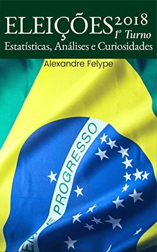 Eleições 2018: 1o Turno: Estatísticas, Análises e Curiosidades (Portuguese Edition) por Alexandre Felype