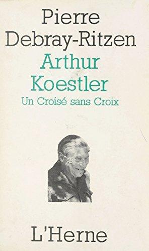 Arthur Koestler : un croisé sans croix: Essai psycho-biographique sur un contemporain capital (Bibliotheque philo esthetique) par Pierre Debray-Ritzen