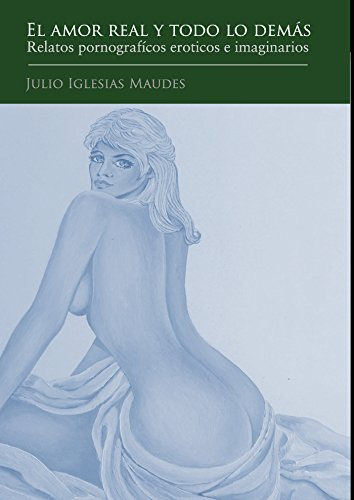El amor real y todo lo demás: Relatos pornografícos eroticos e imaginarios por Julio Iglesias Maudes