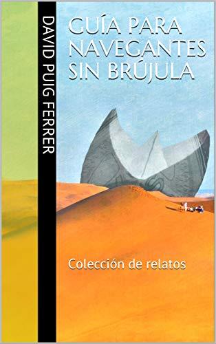 Guía para navegantes sin brújula: Colección de relatos por David Puig Ferrer