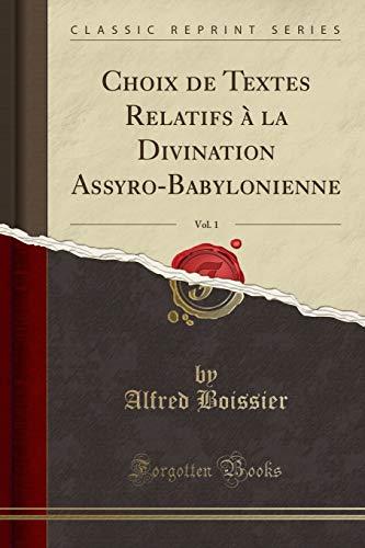 Choix de Textes Relatifs À La Divination Assyro-Babylonienne, Vol. 1 (Classic Reprint) par Alfred Boissier