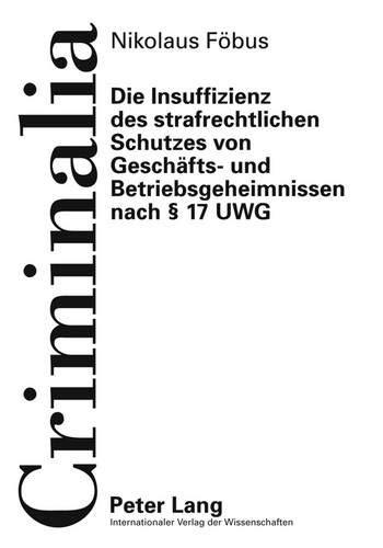 Die Insuffizienz des strafrechtlichen Schutzes von Geschäfts- und Betriebsgeheimnissen nach § 17 UWG (Criminalia / Abhandlungen aus den gesamten Strafrechtswissenschaften, Band 51)
