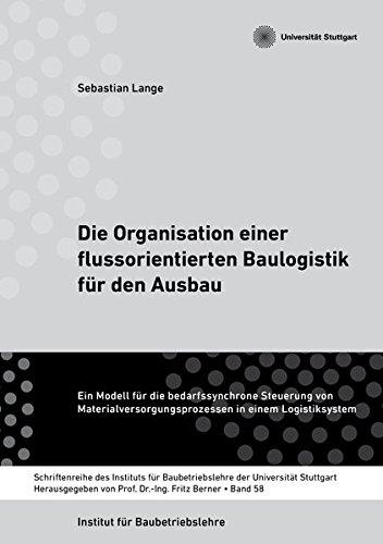 Die Organisation einer flussorientierten Baulogistik für den Ausbau: Ein Modell für die bedarfssynchrone Steuerung von Materialversorgungsprozessen ... Baubetriebslehre der Universität Stuttgart)